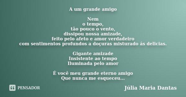 A um grande amigo Nem o tempo, tão pouco o vento, dissipou nossa amizade, feito pelo afeto e amor verdadeiro com sentimentos profundos a doçuras misturado ás de... Frase de Júlia Maria Dantas.