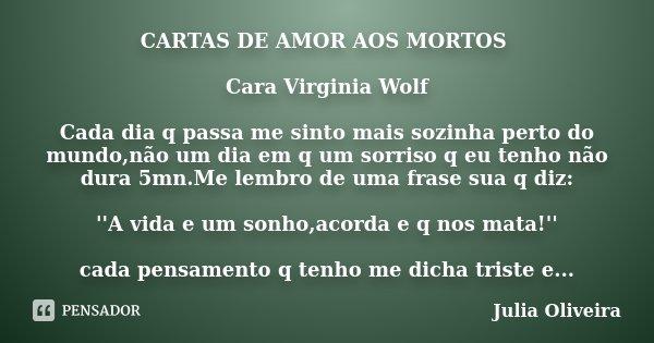 CARTAS DE AMOR AOS MORTOS Cara Virginia Wolf Cada dia q passa me sinto mais sozinha perto do mundo,não um dia em q um sorriso q eu tenho não dura 5mn.Me lembro ... Frase de julia oliveira.