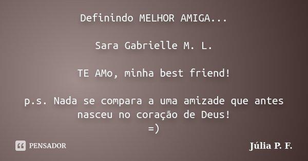 Definindo MELHOR AMIGA... Sara Gabrielle M. L. TE AMo, minha best friend! p.s. Nada se compara a uma amizade que antes nasceu no coração de Deus! =)... Frase de Júlia P. F..