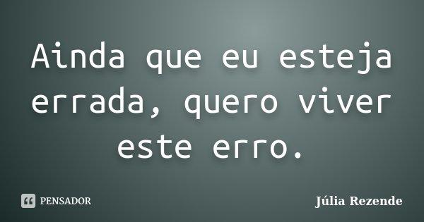 Ainda que eu esteja errada, quero viver este erro.... Frase de Júlia Rezende.