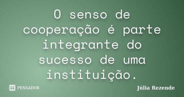 O senso de cooperação é parte integrante do sucesso de uma instituição.... Frase de Júlia Rezende.
