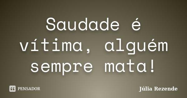 Saudade é vítima, alguém sempre mata!... Frase de Júlia Rezende.