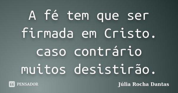 A fé tem que ser firmada em Cristo. caso contrário muitos desistirão.... Frase de Julia Rocha Dantas.