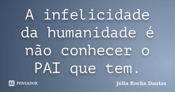 A infelicidade da humanidade é não conhecer o PAI que tem.... Frase de Julia Rocha Dantas.