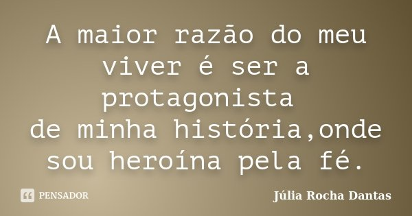A maior razão do meu viver é ser a protagonista de minha história,onde sou heroína pela fé.... Frase de Júlia Rocha Dantas.