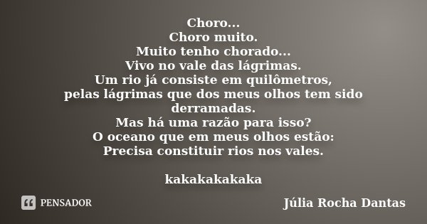 Choro... Choro muito. Muito tenho chorado... Vivo no vale das lágrimas. Um rio já consiste em quilômetros, pelas lágrimas que dos meus olhos tem sido derramadas... Frase de Júlia Rocha Dantas.