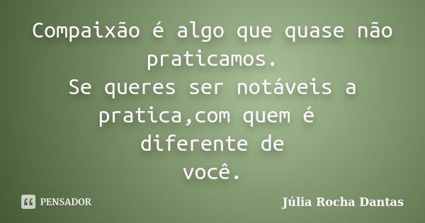 Compaixão é algo que quase não praticamos. Se queres ser notáveis a pratica,com quem é diferente de você.... Frase de Júlia Rocha Dantas.