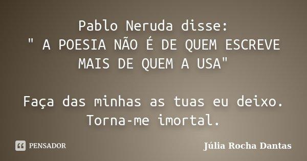 """Pablo Neruda disse: """" A POESIA NÃO É DE QUEM ESCREVE MAIS DE QUEM A USA"""" Faça das minhas as tuas eu deixo. Torna-me imortal.... Frase de Júlia Rocha Dantas."""