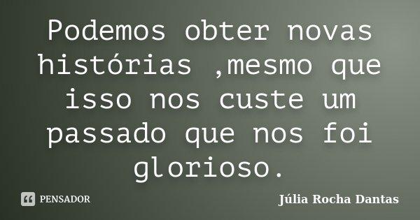 Podemos obter novas histórias ,mesmo que isso nos custe um passado que nos foi glorioso.... Frase de Júlia Rocha Dantas.