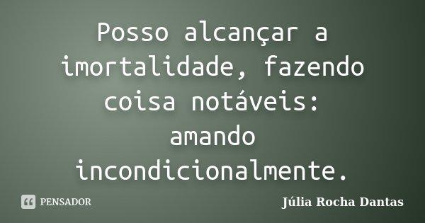 Posso alcançar a imortalidade, fazendo coisa notáveis: amando incondicionalmente.... Frase de Júlia Rocha Dantas.