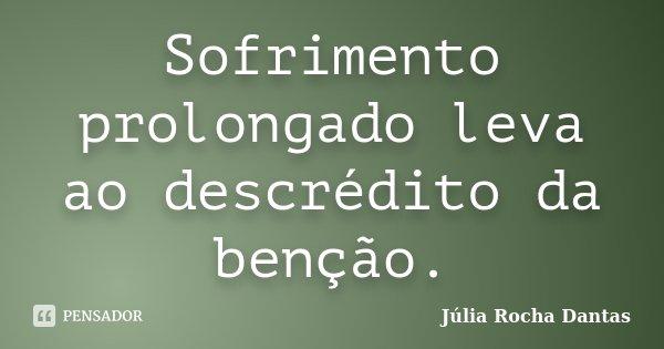 Sofrimento prolongado leva ao descrédito da benção.... Frase de Julia Rocha Dantas.