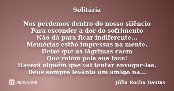 Solitária Nos perdemos dentro do nosso silêncio Para esconder a dor do sofrimento Não dá para ficar indiferente... Memórias estão impressas na mente. Deixe que ... Frase de Julia Rocha Dantas.