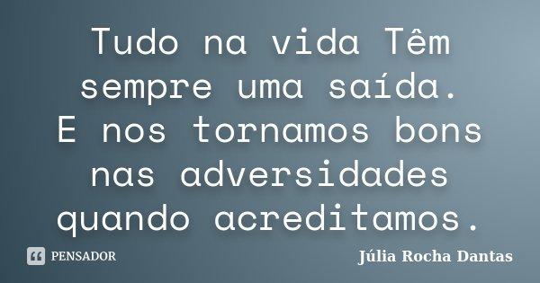 Tudo na vida Têm sempre uma saída. E nos tornamos bons nas adversidades quando acreditamos.... Frase de Júlia Rocha Dantas.