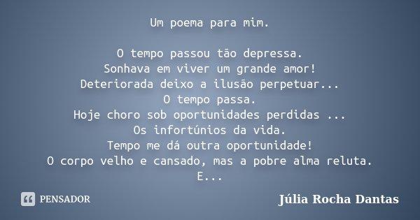 Um poema para mim. O tempo passou tão depressa. Sonhava em viver um grande amor! Deteriorada deixo a ilusão perpetuar... O tempo passa. Hoje choro sob oportunid... Frase de Júlia Rocha Dantas.