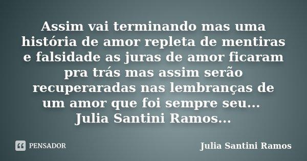 Assim vai terminando mas uma história de amor repleta de mentiras e falsidade as juras de amor ficaram pra trás mas assim serão recuperaradas nas lembranças de ... Frase de Julia Santini Ramos.