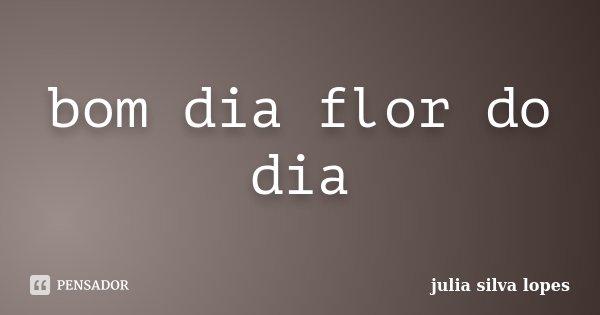 Bom Dia Flor Do Dia Julia Silva Lopes