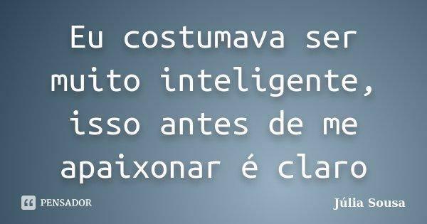 Eu costumava ser muito inteligente, isso antes de me apaixonar é claro... Frase de Júlia Sousa.