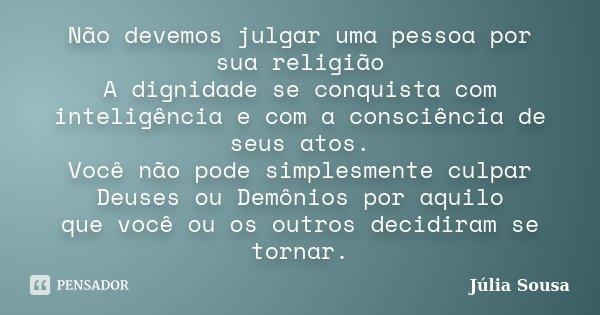 Não devemos julgar uma pessoa por sua religião A dignidade se conquista com inteligência e com a consciência de seus atos. Você não pode simplesmente culpar Deu... Frase de Júlia Sousa.