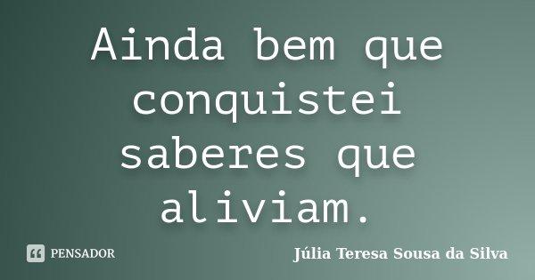 Ainda bem que conquistei saberes que aliviam.... Frase de Júlia Teresa Sousa da Silva.