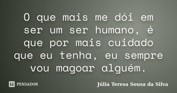 O que mais me dói em ser um ser humano, é que por mais cuidado que eu tenha, eu sempre vou magoar alguém.... Frase de Júlia Teresa Sousa da Silva.