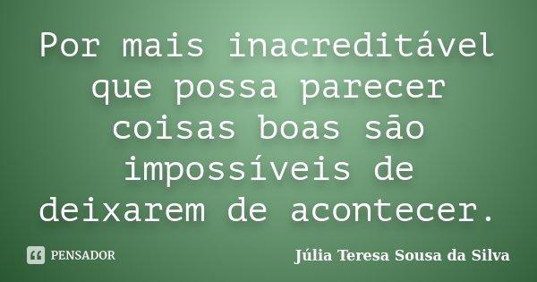 Por mais inacreditável que possa parecer coisas boas são impossíveis de deixarem de acontecer.... Frase de Júlia Teresa Sousa da Silva.