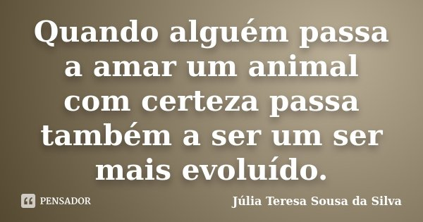 Quando alguém passa a amar um animal com certeza passa também a ser um ser mais evoluído.... Frase de Júlia Teresa Sousa da Silva.