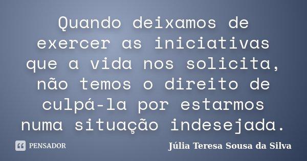 Quando deixamos de exercer as iniciativas que a vida nos solicita, não temos o direito de culpá-la por estarmos numa situação indesejada.... Frase de Júlia Teresa Sousa da Silva.