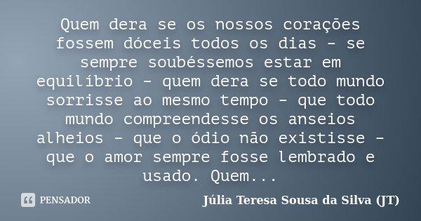 Quem dera se os nossos corações fossem dóceis todos os dias – se sempre soubéssemos estar em equilíbrio – quem dera se todo mundo sorrisse ao mesmo tempo – que ... Frase de Júlia Teresa Sousa da Silva (JT).