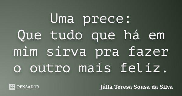 Uma prece: Que tudo que há em mim sirva pra fazer o outro mais feliz.... Frase de Júlia Teresa Sousa da Silva.