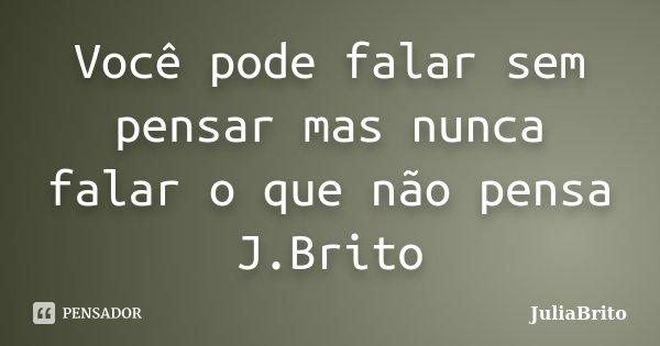 Você pode falar sem pensar mas nunca falar o que não pensa J.Brito... Frase de JuliaBrito.
