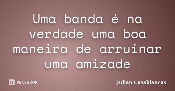 Uma banda é na verdade uma boa maneira de arruinar uma amizade... Frase de Julian Casablancas.