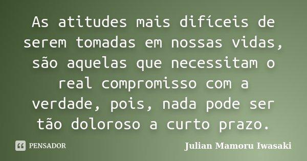 As atitudes mais difíceis de serem tomadas em nossas vidas, são aquelas que necessitam o real compromisso com a verdade, pois, nada pode ser tão doloroso a curt... Frase de Julian Mamoru Iwasaki.