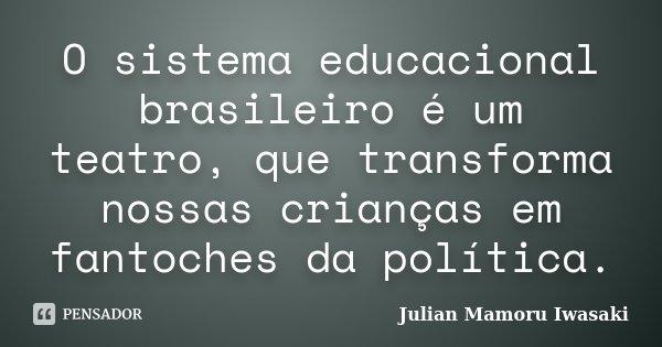 O sistema educacional brasileiro é um teatro, que transforma nossas crianças em fantoches da política.... Frase de Julian Mamoru Iwasaki.
