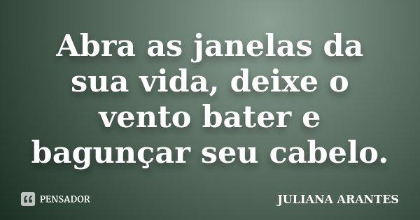 Abra as janelas da sua vida, deixe o vento bater e bagunçar seu cabelo.... Frase de JULIANA ARANTES.