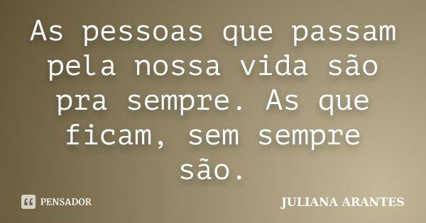 As pessoas que passam pela nossa vida são pra sempre. As que ficam, sem sempre são.... Frase de JULIANA ARANTES.