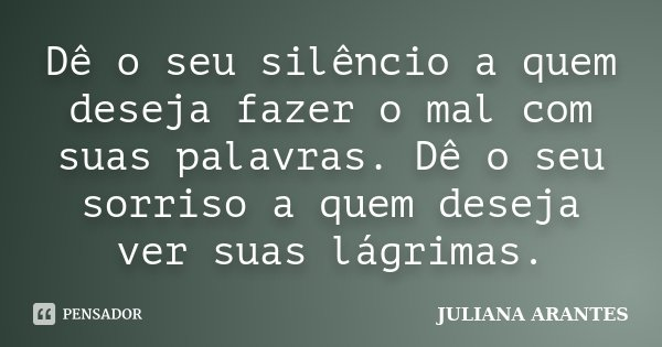 Dê o seu silêncio a quem deseja fazer o mal com suas palavras. Dê o seu sorriso a quem deseja ver suas lágrimas.... Frase de JULIANA ARANTES.
