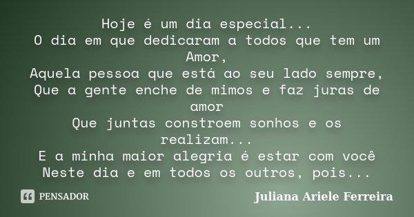 Hoje é um dia especial... O dia em que dedicaram a todos que tem um Amor, Aquela pessoa que está ao seu lado sempre, Que a gente enche de mimos e faz juras de a... Frase de Juliana Ariele Ferreira.