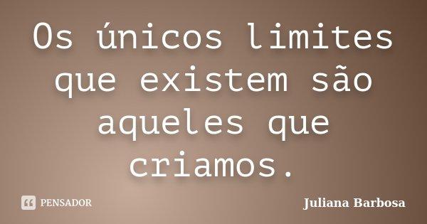 Os únicos limites que existem são aqueles que criamos.... Frase de Juliana Barbosa.