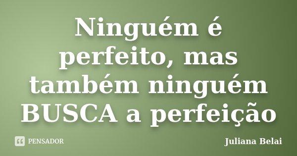 Ninguém é perfeito, mas também ninguém BUSCA a perfeição... Frase de Juliana Belai.