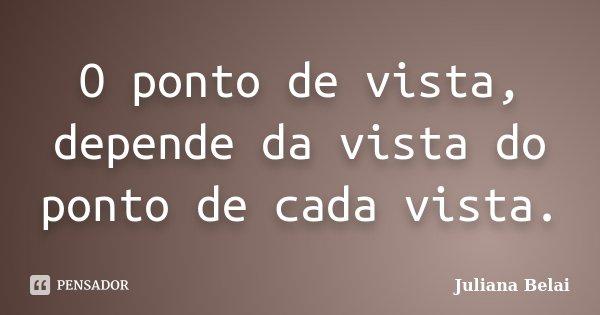O ponto de vista, depende da vista do ponto de cada vista.... Frase de Juliana Belai.