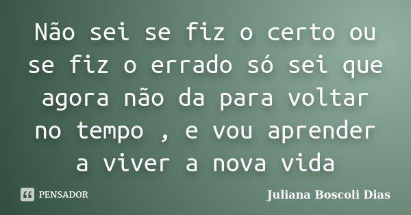 Não sei se fiz o certo ou se fiz o errado só sei que agora não da para voltar no tempo , e vou aprender a viver a nova vida... Frase de Juliana Boscoli Dias.