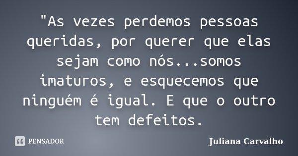 """""""As vezes perdemos pessoas queridas, por querer que elas sejam como nós...somos imaturos, e esquecemos que ninguém é igual. E que o outro tem defeitos.... Frase de Juliana Carvalho."""