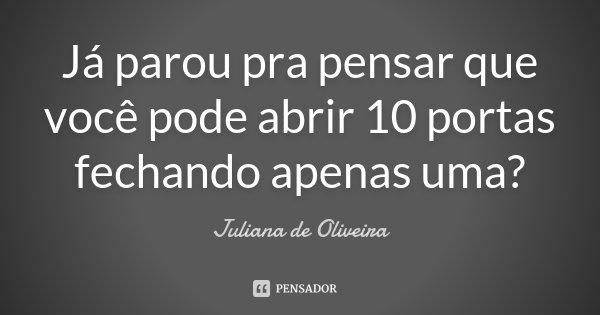 Já parou pra pensar que você pode abrir 10 portas fechando apenas uma?... Frase de Juliana de Oliveira.