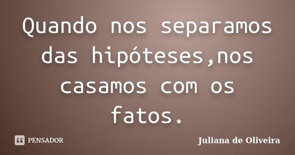 Quando nos separamos das hipóteses,nos casamos com os fatos.... Frase de Juliana de Oliveira.