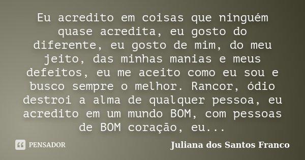 Eu acredito em coisas que ninguém quase acredita, eu gosto do diferente, eu gosto de mim, do meu jeito, das minhas manias e meus defeitos, eu me aceito como eu ... Frase de Juliana dos Santos Franco.