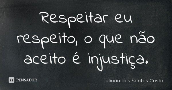 Respeitar eu respeito, o que não aceito é injustiça.... Frase de Juliana dos Santos Costa.