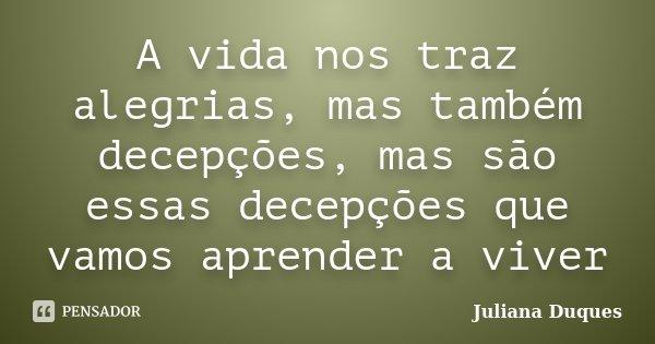 A vida nos traz alegrias, mas também decepções, mas são essas decepções que vamos aprender a viver... Frase de Juliana Duques.