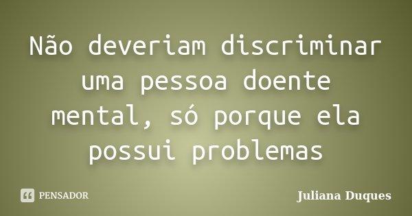 Não deveriam discriminar uma pessoa doente mental, só porque ela possui problemas... Frase de Juliana Duques.