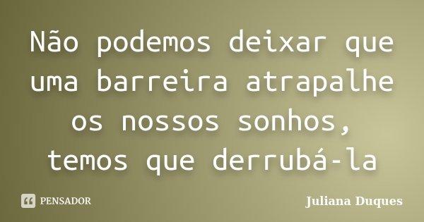 Não podemos deixar que uma barreira atrapalhe os nossos sonhos, temos que derrubá-la... Frase de Juliana Duques.