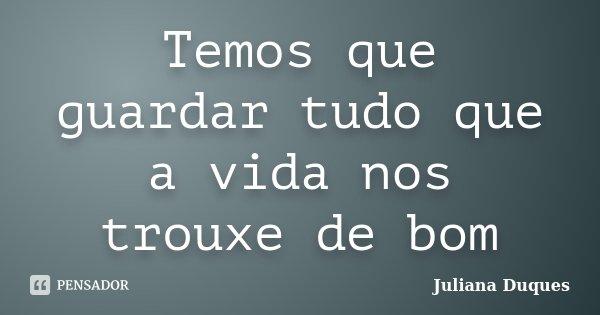Temos que guardar tudo que a vida nos trouxe de bom... Frase de Juliana Duques.